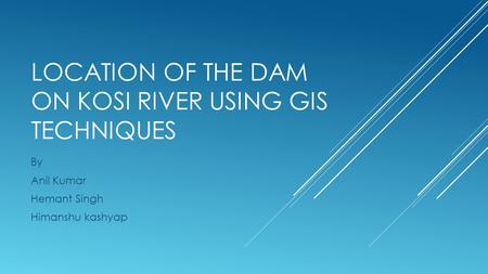 LOCATION OF THE DAM ON KOSI RIVER USING GIS TECHNIQUES By Anil Kumar Hemant Singh Himanshu kashyap.