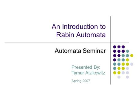 An Introduction to Rabin Automata Presented By: Tamar Aizikowitz Spring 2007 Automata Seminar.