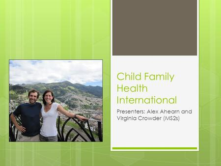 Child Family Health International Presenters: Alex Ahearn and Virginia Crowder (MS2s)