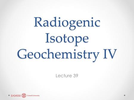 Radiogenic Isotope Geochemistry IV Lecture 39. U & Th Decay Series Isotopes continued.