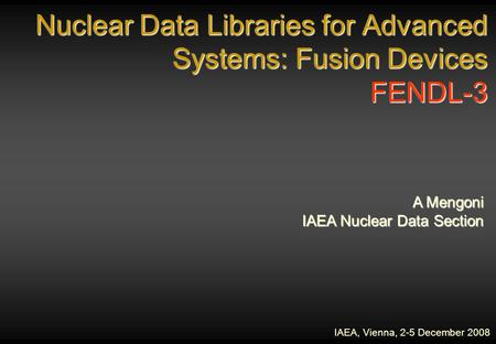 Nuclear Data Libraries for Advanced Systems: Fusion Devices FENDL-3 IAEA, Vienna, 2-5 December 2008 A Mengoni IAEA Nuclear Data Section.