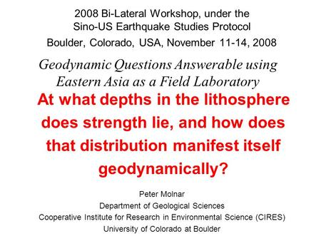 2008 Bi-Lateral Workshop, under the Sino-US Earthquake Studies Protocol Boulder, Colorado, USA, November 11-14, 2008 Peter Molnar Department of Geological.