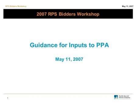 RPS Bidders Workshop May 11, 2007 1 2007 RPS Bidders Workshop Guidance for Inputs to PPA May 11, 2007.