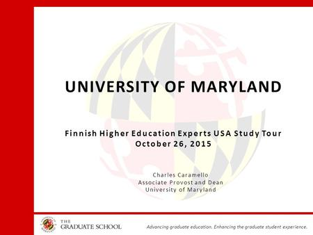 Advancing graduate education. Enhancing the graduate student experience. UNIVERSITY OF MARYLAND Finnish Higher Education Experts USA Study Tour October.
