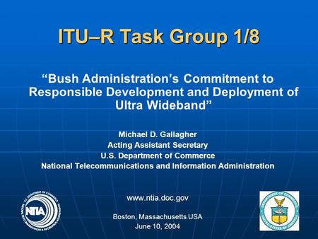 "1 ITU–R Task Group 1/8 ""Bush Administration's Commitment to Responsible Development and Deployment of Ultra Wideband"" Michael D. Gallagher Acting Assistant."