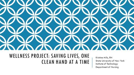 WELLNESS PROJECT: SAVING LIVES, ONE CLEAN HAND AT A TIME Kristine Mills, RN State University of New York Institute of Technology Department of Nursing.
