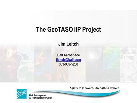 The GeoTASO IIP Project Jim Leitch Ball Aerospace 303-939-5280.