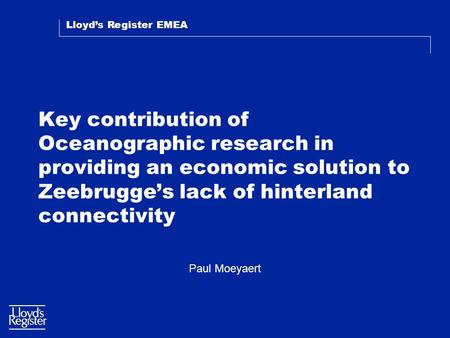 Lloyd's Register EMEA Key contribution of Oceanographic research in providing an economic solution to Zeebrugge's lack of hinterland connectivity Paul.
