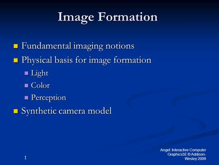 1 Angel: Interactive Computer Graphics5E © Addison- Wesley 2009 Image Formation Fundamental imaging notions Fundamental imaging notions Physical basis.