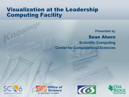 Presented by Visualization at the Leadership Computing Facility Sean Ahern Scientific Computing Center for Computational Sciences.