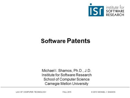LAW OF COMPUTER TECHNOLOGY FALL 2015 © 2015 MICHAEL I. SHAMOS Software Patents Michael I. Shamos, Ph.D., J.D. Institute for Software Research School of.