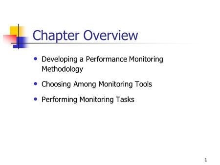 1 Chapter Overview Developing a Performance Monitoring Methodology Choosing Among Monitoring Tools Performing Monitoring Tasks.