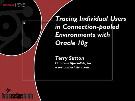 Tracing Individual Users in Connection-pooled Environments with Oracle 10g Terry Sutton Database Specialists, Inc. www.dbspecialists.com.