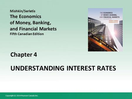 Copyright © 2014 Pearson Canada Inc. Chapter 4 UNDERSTANDING INTEREST RATES Mishkin/Serletis The Economics of Money, Banking, and Financial Markets Fifth.