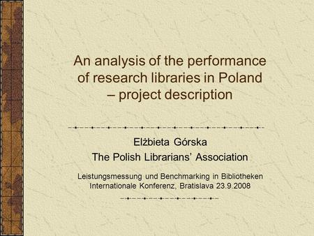 An analysis of the performance of research libraries in Poland – project description Elżbieta Górska The Polish Librarians' Association Leistungsmessung.