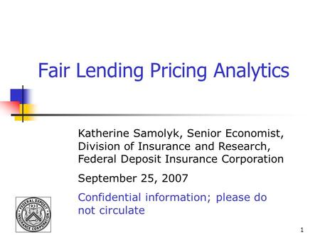 1 Fair Lending Pricing Analytics Katherine Samolyk, Senior Economist, Division of Insurance and Research, Federal Deposit Insurance Corporation September.