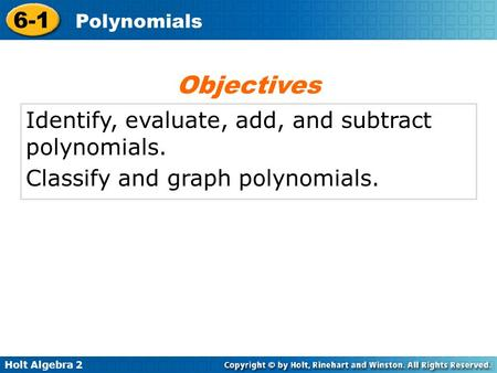 Holt Algebra 2 6-1 Polynomials Identify, evaluate, add, and subtract polynomials. Classify and graph polynomials. Objectives.