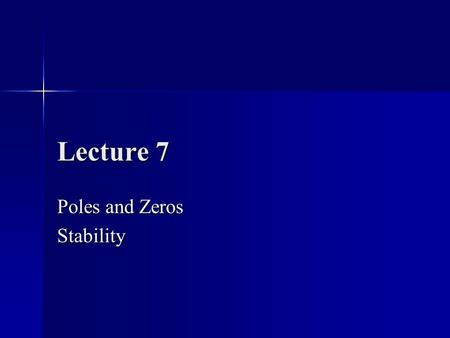 Lecture 7 Poles and Zeros Stability. Transfer Function Models General Representation wh where z i are the zeros p i are the poles n ≥ m to have a physically.