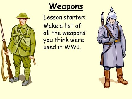 Weapons Lesson starter: Make a list of all the weapons you think were used in WWI.