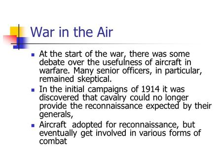 War in the Air At the start of the war, there was some debate over the usefulness of aircraft in warfare. Many senior officers, in particular, remained.