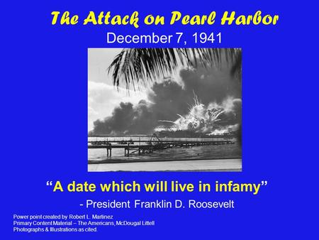 "The Attack on Pearl Harbor December 7, 1941 ""A date which will live in infamy"" - President Franklin D. Roosevelt Power point created by Robert L. Martinez."