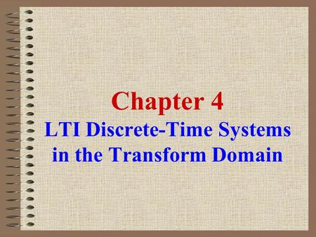 Chapter 4 LTI Discrete-Time Systems in the Transform Domain.