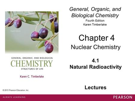 General, Organic, and Biological Chemistry Fourth Edition Karen Timberlake 4.1 Natural Radioactivity Chapter 4 Nuclear Chemistry © 2013 Pearson Education,