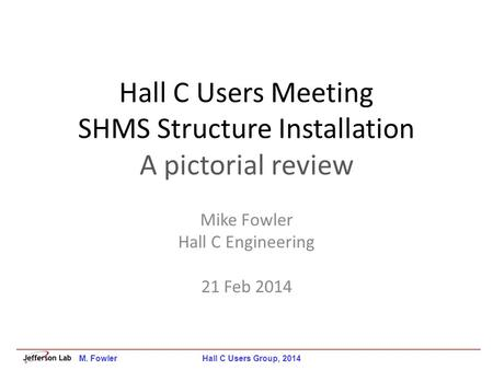 Hall C Users Meeting SHMS Structure Installation A pictorial review Mike Fowler Hall C Engineering 21 Feb 2014 M. Fowler Hall C Users Group, 2014.