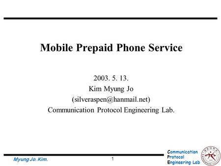 Communication Protocol Engineering Lab. Myung Jo. Kim. 1 Mobile Prepaid Phone Service 2003. 5. 13. Kim Myung Jo Communication.