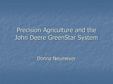 Precision Agriculture and the John Deere GreenStar System Donna Neumeyer.