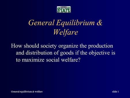 General equilibrium & welfareslide 1 General Equilibrium & Welfare How should society organize the production and distribution of goods if the objective.
