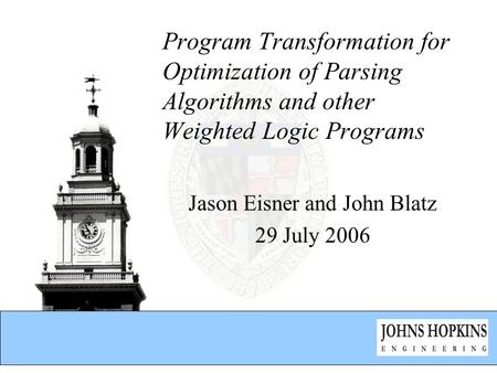 Program Transformation for Optimization of Parsing Algorithms and other Weighted Logic Programs Jason Eisner and John Blatz 29 July 2006.