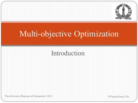 Introduction D Nagesh Kumar, IISc Water Resources Planning and Management: M5L1 Multi-objective Optimization.
