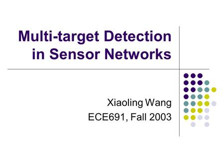 Multi-target Detection in Sensor Networks Xiaoling Wang ECE691, Fall 2003.