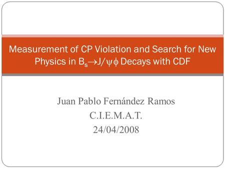 Juan Pablo Fernández Ramos Luis Labarga Echeverría C.I.E.M.A.T.- U.A.M. 6/05/2008 Measurement of CP Violation and Search for New Physics in B s  J/ 