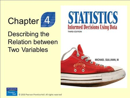 Chapter Describing the Relation between Two Variables © 2010 Pearson Prentice Hall. All rights reserved 3 4.