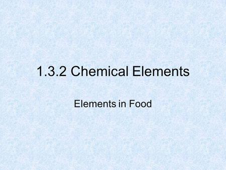 1.3.2 Chemical Elements Elements in Food. 2 What is Food made up of? Food is made up of: Six chemical elements C, H, O, N, P, S Dissolved Salts of calcium,