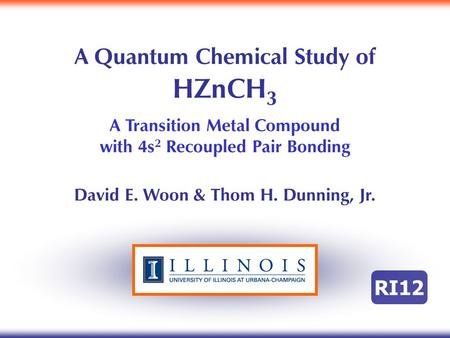 A Quantum Chemical Study of HZnCH 3 A Transition Metal Compound with 4s 2 Recoupled Pair Bonding David E. Woon & Thom H. Dunning, Jr. RI12.