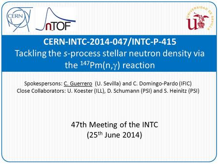 CERN-INTC-2014-047/INTC-P-415 Tackling the s-process stellar neutron density via the 147 Pm(n,  ) reaction Spokespersons: C. Guerrero (U. Sevilla) and.