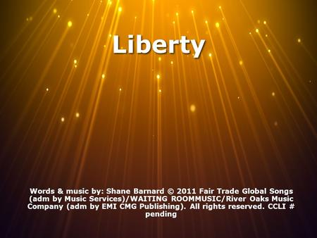 Liberty Words & music by: Shane Barnard © 2011 Fair Trade Global Songs (adm by Music Services)/WAITING ROOMMUSIC/River Oaks Music Company (adm by EMI CMG.