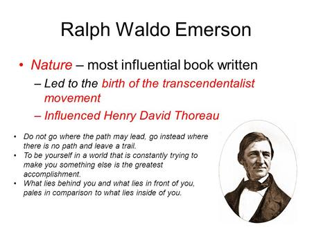 Ralph Waldo Emerson Nature – most influential book written –Led to the birth of the transcendentalist movement –Influenced Henry David Thoreau Do not go.