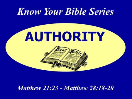 Know Your Bible Series Matthew 21:23 - Matthew 28:18-20 AUTHORITY.