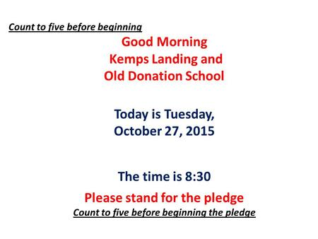 Count to five before beginning Good Morning Kemps Landing and Old Donation School Today is Tuesday, October 27, 2015 The time is 8:30 Please stand for.