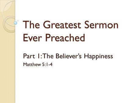 The Greatest Sermon Ever Preached Part 1: The Believer's Happiness Matthew 5:1-4.