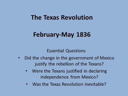 <strong>The</strong> Texas Revolution February-May 1836 Essential Questions Did <strong>the</strong> change in <strong>the</strong> government of Mexico justify <strong>the</strong> rebellion of <strong>the</strong> Texans? Were <strong>the</strong> Texans.