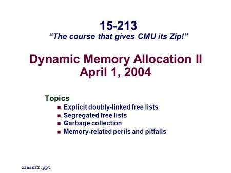 Dynamic Memory Allocation II April 1, 2004 Topics Explicit doubly-linked free lists Segregated free lists Garbage collection Memory-related perils and.