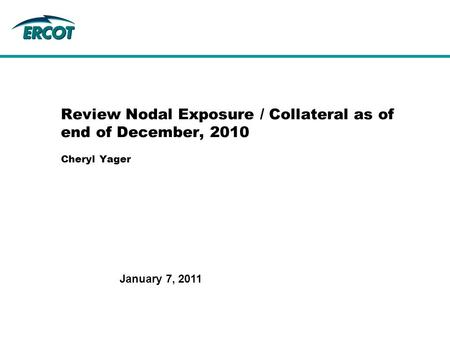 January 7, 2011 Review Nodal Exposure / Collateral as of end of December, 2010 Cheryl Yager.