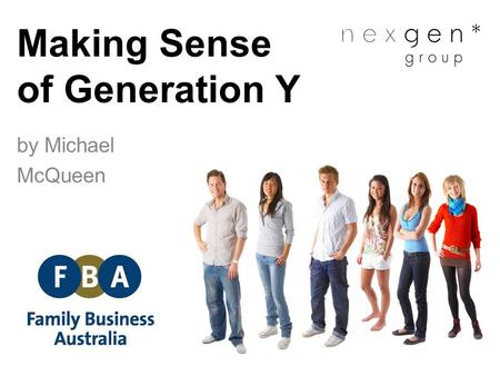 Making Sense of Generation Y by Michael McQueen. Generations of the 20 th Century DescriptionBirth yearsCurrent age BuildersEarly 1900s – mid 1940sOver.