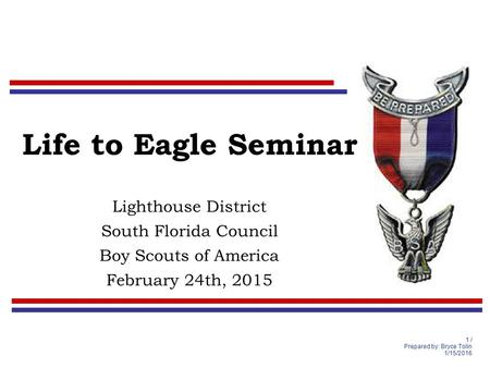 1 / Prepared by: Bryce Tolin 1/15/2016 Life to Eagle Seminar Lighthouse District South Florida Council Boy Scouts of America February 24th, 2015.