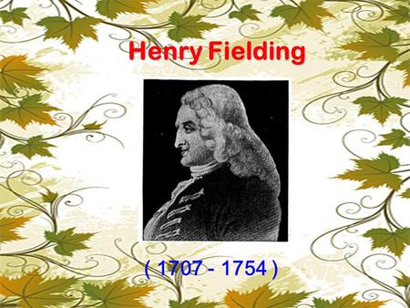 Henry Fielding ( 1707 - 1754 ).  novelist & playwright  one of the founders of the English novel  the greatest novelist of the 18th century.